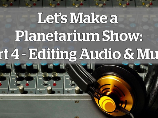 Let's Make a Planetarium Show: Part 4 – Editing Audio and Music
