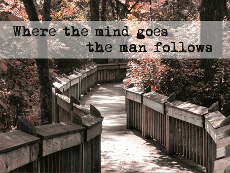 where the mind goes the man follows