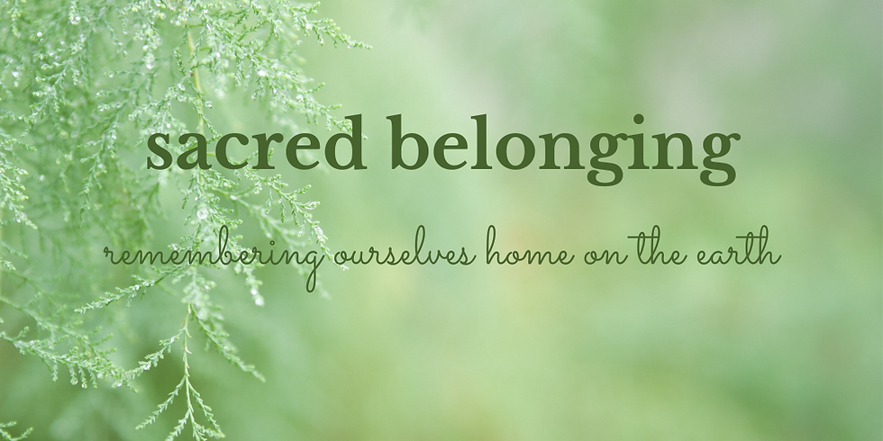 Sacred Belonging ~ Remembering Ourselves Home on the Earth