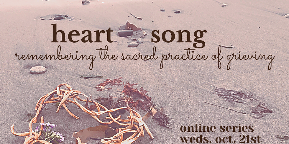 Heart Song ~ Remembering the Sacred Practice of Grieving - ONLINE SERIES - Cancelled