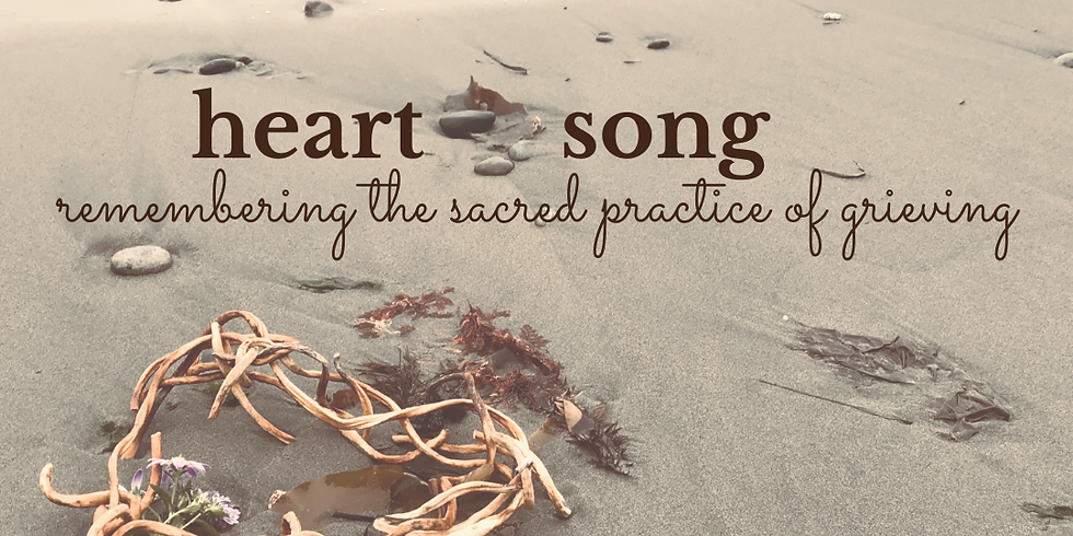 Heart Song ~ Remembering the Sacred Practice of Grieving - IN PERSON SERIES