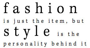 fashion is just the item, but style is the personality behind it