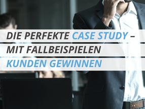 DIE PERFEKTE CASE STUDY – MIT FALLBEISPIELEN KUNDEN GEWINNEN