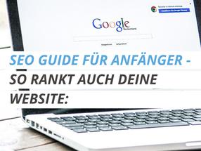 SEO GUIDE FÜR ANFÄNGER - SO RANKT AUCH DEINE WEBSITE: