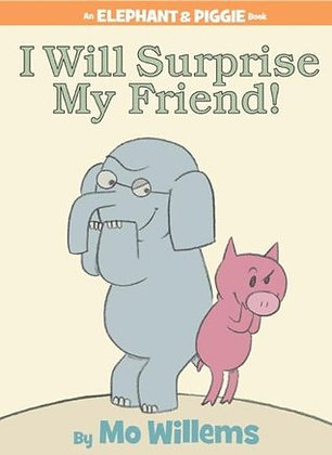 I Will Surprise My Friend! (Elephant and Piggie #6)