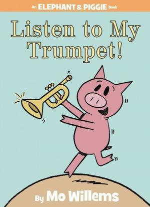 Listen to My Trumpet! (Elephant and Piggie #17)