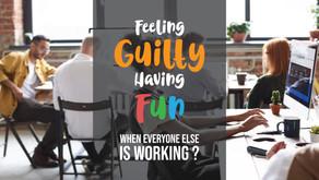 Feeling Guilty having FUN, When Everyone Else is Working?