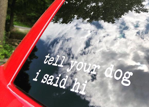 Tell Your Dog I Said Hi Vinyl Decal-Car Vinyl