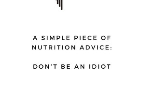 Nutrition - Don't Be An Idiot