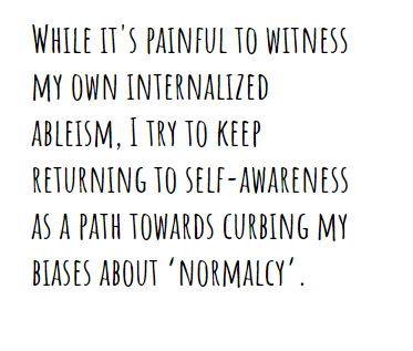 "While it's painful to witness my own internalized ableism, I try to keep returning to self-awareness as a path towards curbing my biases about ""normalcy"""