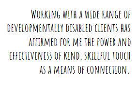 Working with a wide range of developmentally disabled clients has affirmed for me the power and effectiveness of kind, skillful touch as a means of connection