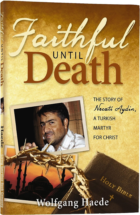 Faithful Until Death: The Story of Necati Aydin, a Turkish Martyr for Christ