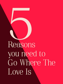5 Reasons You Need to Go Where The Love Is
