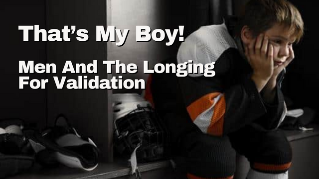 That's My Boy! Men And The Longing For Validation
