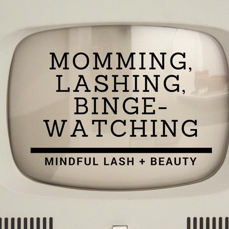 Momming, Lashing, Binge-Watching