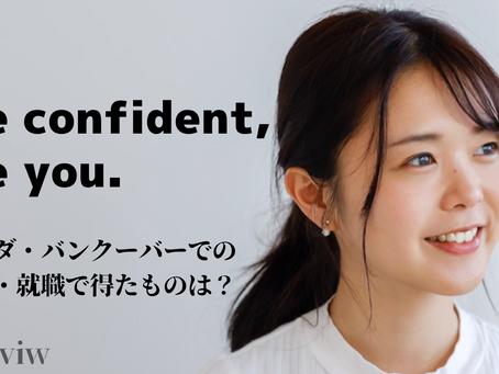 """Be confident, Be you.""〜カナダでの留学・就職で得たものは?〜【前編】"