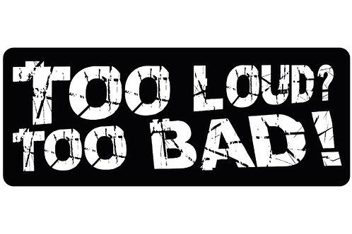 Too Loud? Too bad! Sticker