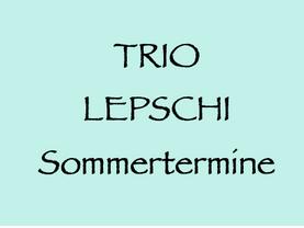 16. 7. – 4. 9. (W, NÖ, OÖ): Trio Lepschi, Sommertermine
