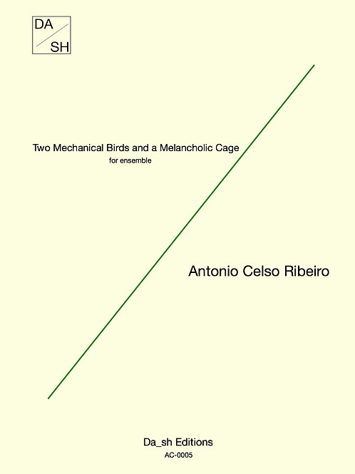Antonio Celso Ribeiro - Two mechanical birds and a melancholic cage for ensemble