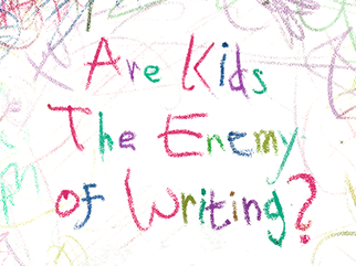 Are Kids The Enemy of Writing?