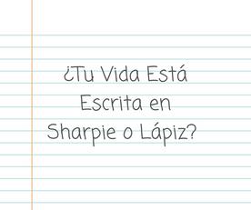 ¿Tu Vida Está Escrita en Sharpie o Lápiz?