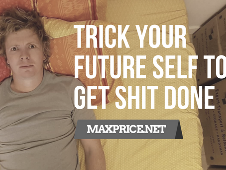 (3 STEPS TO) TRICK YOUR FUTURE SELF TO GET SHIT DONE.