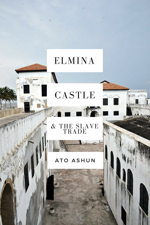 Elmina Castle & The Slave Trade by Ato Ashun (Softcover & Digital Download)