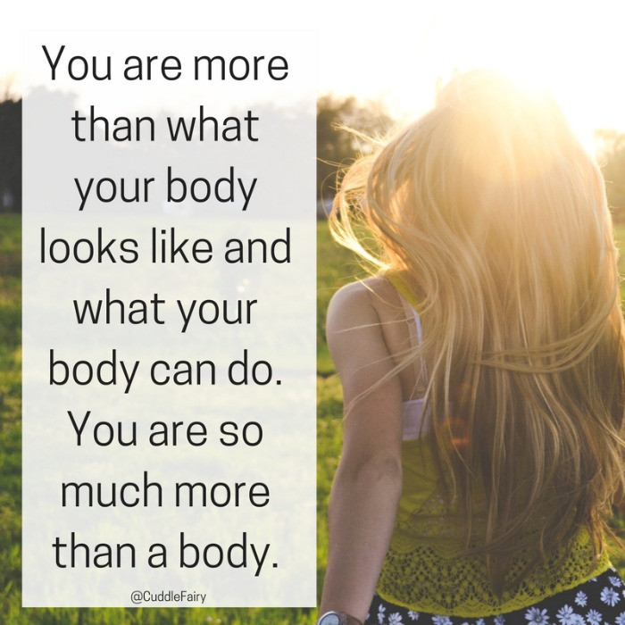 You are more than what your body looks like and what your body can do. You are so much more than a body.