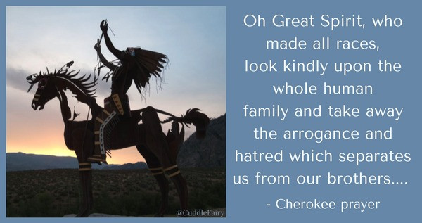 Oh Great Spirit, who made all races,look kindly upon the whole human family and take away the arrogance andhatred which separate