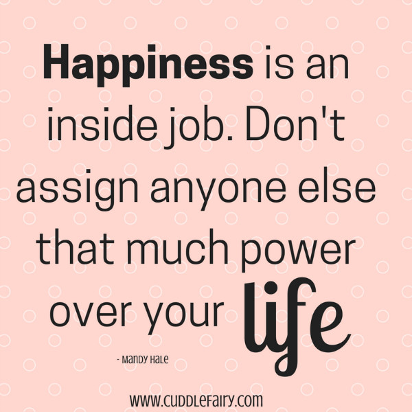 Happiness is an inside job. Don't assign anyone else that much power over your life