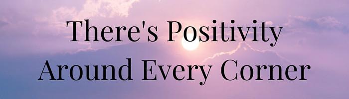 There's Positivity Around Every Corner
