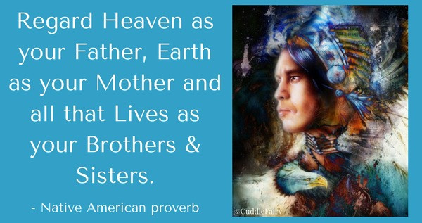 Regard Heaven as your Father, Earth as your Mother and all that Lives as your Brothers & Sisters.