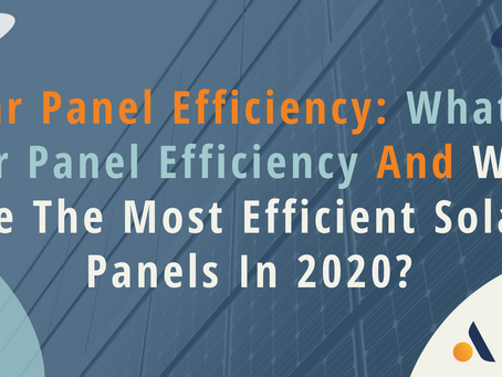 Solar Panel Efficiency: What are the most efficient solar panels in 2020 and what you need to know?