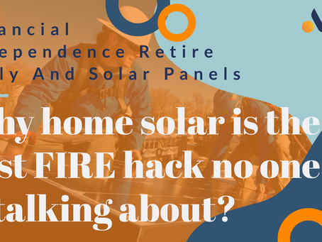 Financial Independence and Retire Early and Solar Panels- Why Home Solar the best FIRE hack?