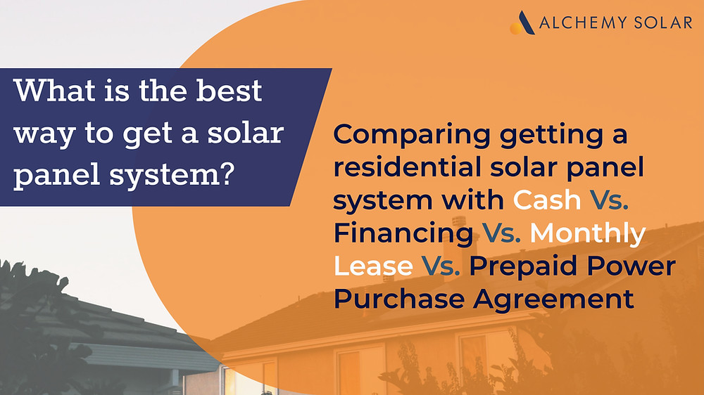 Comparing getting a residential solar panel system with cash vs financing vs monthly lease vs prepaid power purchase agreement