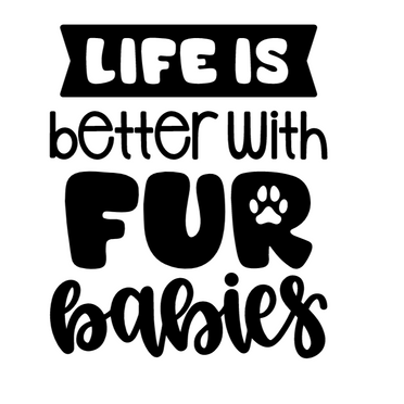 Life is better with fur babies.png
