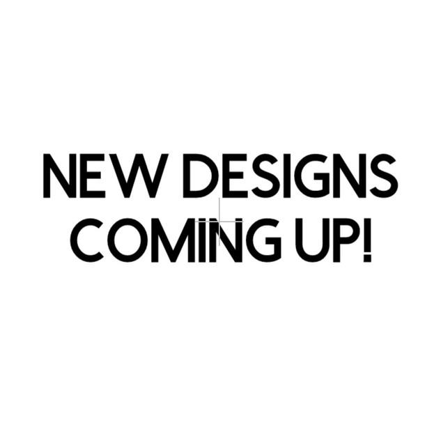 New designs coming.jpg