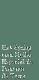 Hot Spring com Molho Especial de Pimenta