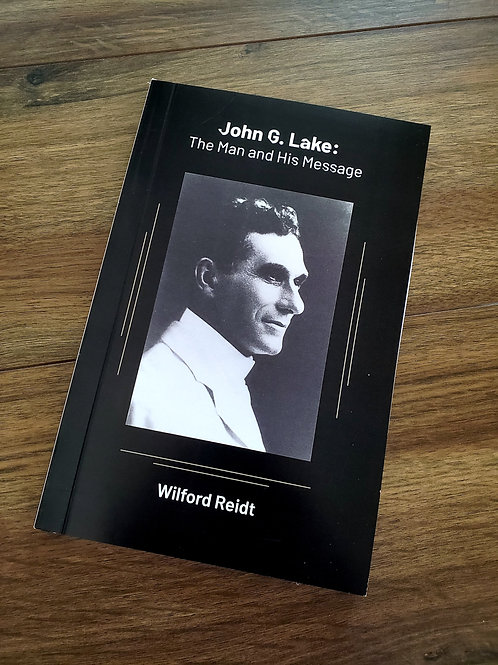 John G. Lake: The Man and His Message – by Wilford Reidt