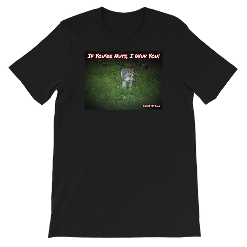 """If You're Nuts, I Wuv You!""  Unisex Fit Squirrel T-Shirt"