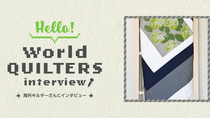 Hello! ワールドQUILTERSインタビューVol.003