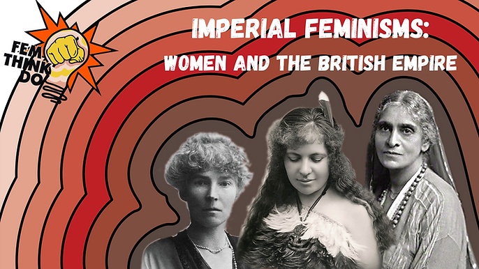 Copy of FemThinkDo - Imperial Feminisms.