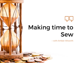 Making Time to Sew - with Amber Allworth