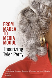 Samatha Sheppard From Madea to Media Mogul Theorizing Tyler Perry