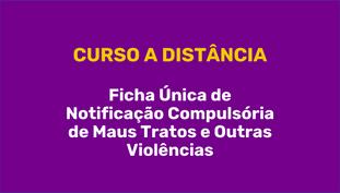 Curso a distância Ficha Única de Notificação Compulsória de Maus Tratos e Outras Violências