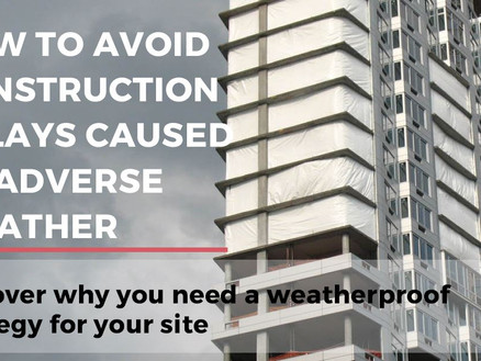 How to avoid construction delays caused by adverse weather - Discover why you need a weatherproof st