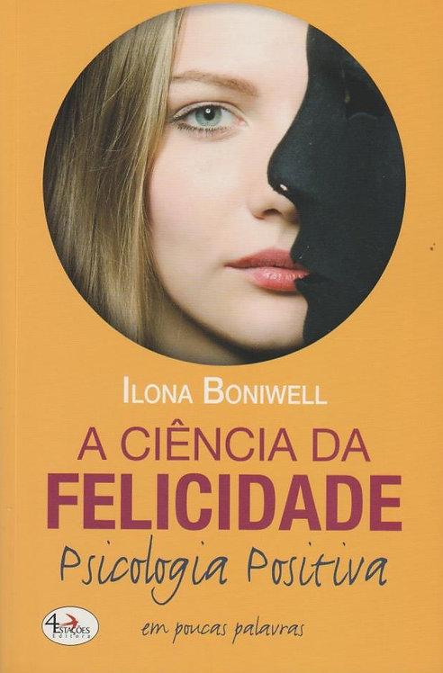 A Ciência da Felicidade, Psicologia Positiva em Poucas Palavras de Ilona Boniwel