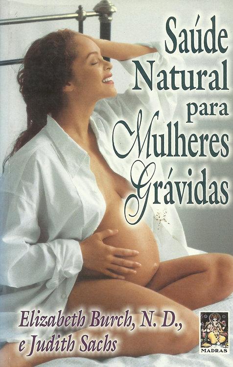 Saúde Natural Para Mulheres Grávidas de Elizabeth Burch e Judith Sachs