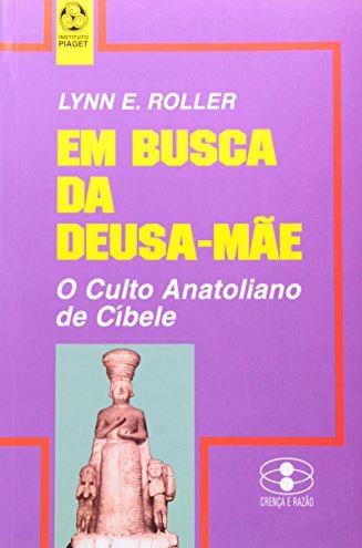 Em Busca da Deusa-Mãe O culto anatoliano de Cíbele de Lynn E. Roller