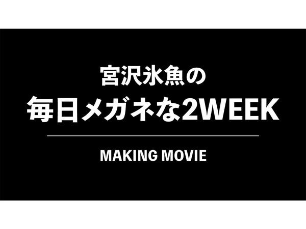 「宮沢氷魚の毎日メガネな2WEEK」メイキング動画